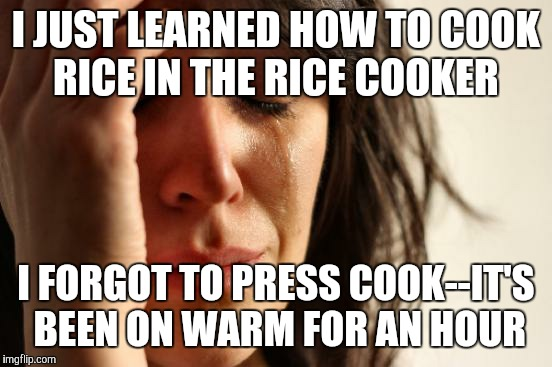 First World Problems Meme | I JUST LEARNED HOW TO COOK RICE IN THE RICE COOKER I FORGOT TO PRESS COOK--IT'S BEEN ON WARM FOR AN HOUR | image tagged in memes,first world problems | made w/ Imgflip meme maker