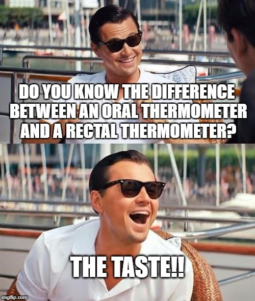 Leonardo Dicaprio Wolf Of Wall Street Meme | DO YOU KNOW THE DIFFERENCE BETWEEN AN ORAL THERMOMETER AND A RECTAL THERMOMETER? THE TASTE!! | image tagged in memes,leonardo dicaprio wolf of wall street | made w/ Imgflip meme maker