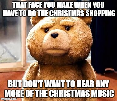 TED Meme | THAT FACE YOU MAKE WHEN YOU HAVE TO DO THE CHRISTMAS SHOPPING BUT DON'T WANT TO HEAR ANY MORE OF THE CHRISTMAS MUSIC | image tagged in memes,ted | made w/ Imgflip meme maker
