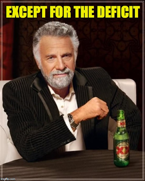 The Most Interesting Man In The World Meme | EXCEPT FOR THE DEFICIT | image tagged in memes,the most interesting man in the world | made w/ Imgflip meme maker