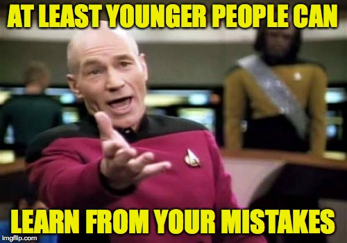 Picard Wtf Meme | AT LEAST YOUNGER PEOPLE CAN LEARN FROM YOUR MISTAKES | image tagged in memes,picard wtf | made w/ Imgflip meme maker