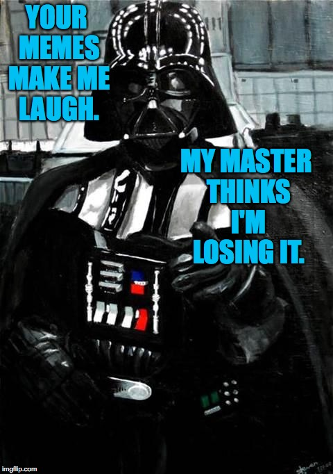 YOUR MEMES MAKE ME LAUGH. MY MASTER THINKS I'M LOSING IT. | made w/ Imgflip meme maker