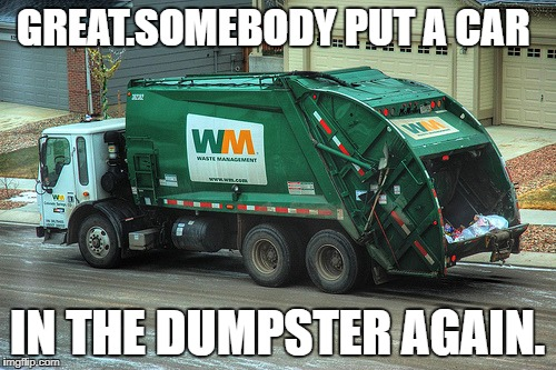 GREAT.SOMEBODY PUT A CAR IN THE DUMPSTER AGAIN. | made w/ Imgflip meme maker