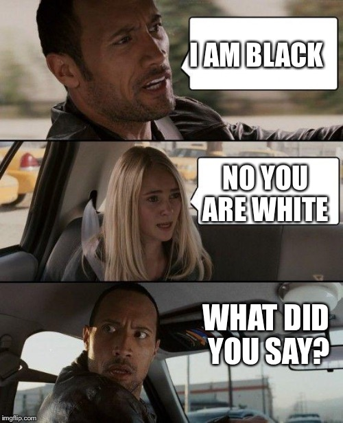 The Rock Driving Meme | I AM BLACK NO YOU ARE WHITE WHAT DID YOU SAY? | image tagged in memes,the rock driving | made w/ Imgflip meme maker