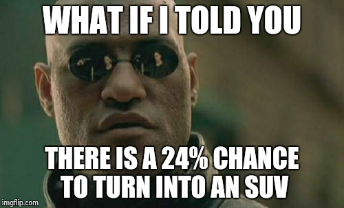Matrix Morpheus Meme | WHAT IF I TOLD YOU THERE IS A 24% CHANCE TO TURN INTO AN SUV | image tagged in memes,matrix morpheus | made w/ Imgflip meme maker