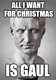 ALL I WANT FOR CHRISTMAS IS GAUL | image tagged in julius caesar | made w/ Imgflip meme maker