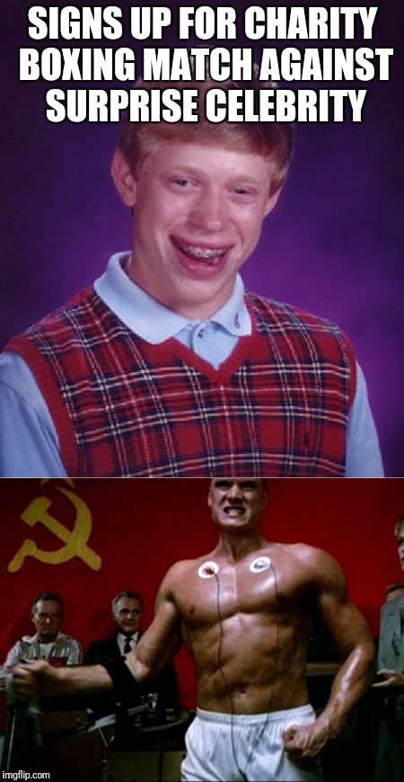 SIGNS UP FOR CHARITY BOXING MATCH AGAINST SURPRISE CELEBRITY | image tagged in bad luck brian | made w/ Imgflip meme maker