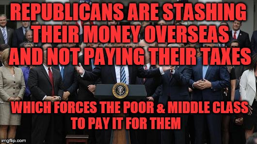 REPUBLICANS ARE STASHING THEIR MONEY OVERSEAS AND NOT PAYING THEIR TAXES WHICH FORCES THE POOR & MIDDLE CLASS       TO PAY IT FOR THEM | image tagged in gop healthcare celebration 2 | made w/ Imgflip meme maker
