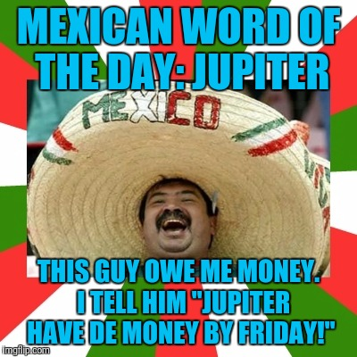 "MEXICAN WORD OF THE DAY: JUPITER THIS GUY OWE ME MONEY.  I TELL HIM ""JUPITER HAVE DE MONEY BY FRIDAY!"" 