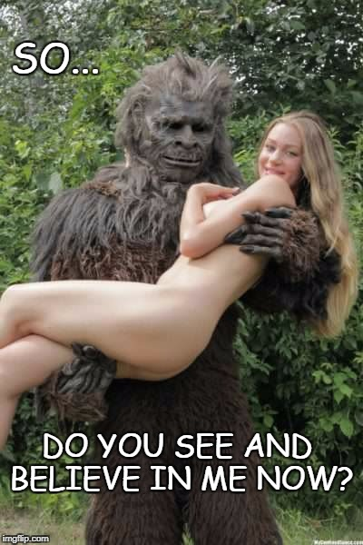 Bigfoot Believe Now? | SO... DO YOU SEE AND BELIEVE IN ME NOW? | image tagged in bigfoot,naked woman,funny,nsfw | made w/ Imgflip meme maker