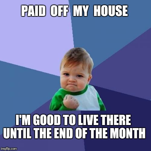 GOALS | PAID  OFF  MY  HOUSE I'M GOOD TO LIVE THERE UNTIL THE END OF THE MONTH | image tagged in memes,success kid,rent,house,paid | made w/ Imgflip meme maker