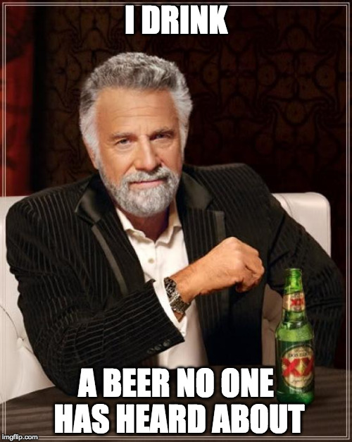 The Most Interesting Man In The World Meme | I DRINK A BEER NO ONE HAS HEARD ABOUT | image tagged in memes,the most interesting man in the world | made w/ Imgflip meme maker