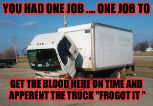 "Queen trouble's ........ |  YOU HAD ONE JOB .... ONE JOB TO; GET THE BLOOD HERE ON TIME AND APPERENT THE TRUCK ""FROGOT IT "" 
