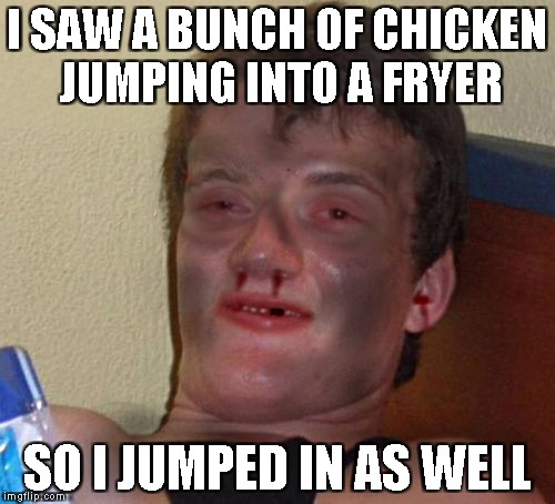 I SAW A BUNCH OF CHICKEN JUMPING INTO A FRYER SO I JUMPED IN AS WELL | made w/ Imgflip meme maker