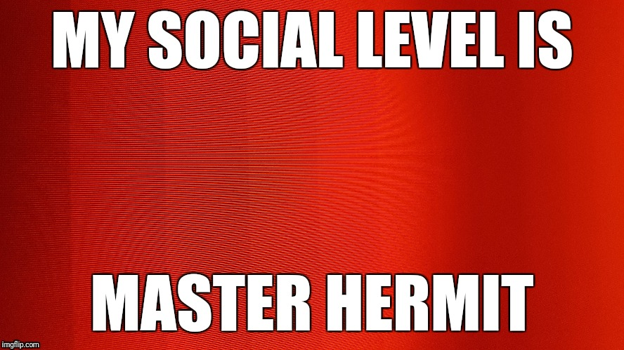 Master Hermit | MY SOCIAL LEVEL IS MASTER HERMIT | image tagged in master,hate | made w/ Imgflip meme maker