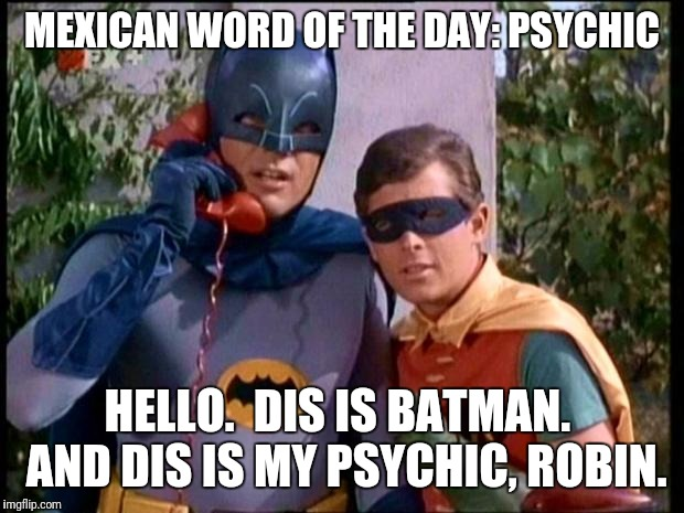 Batman 911 | MEXICAN WORD OF THE DAY: PSYCHIC HELLO.  DIS IS BATMAN.  AND DIS IS MY PSYCHIC, ROBIN. | image tagged in batman 911 | made w/ Imgflip meme maker