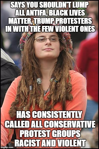 College Liberal Meme | SAYS YOU SHOULDN'T LUMP ALL ANTIFA, BLACK LIVES MATTER, TRUMP PROTESTERS IN WITH THE FEW VIOLENT ONES HAS CONSISTENTLY CALLED ALL CONSERVATI | image tagged in liberal hypocrisy,antifa,black lives matter,tea party,trump protesters,college liberal | made w/ Imgflip meme maker