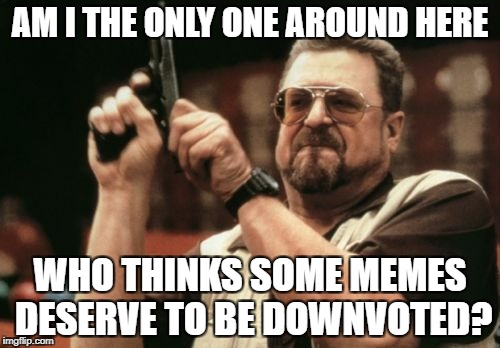 Don't take this wrong, I'm not a troll, I just think we should keep the downvote button. | AM I THE ONLY ONE AROUND HERE WHO THINKS SOME MEMES DESERVE TO BE DOWNVOTED? | image tagged in memes,am i the only one around here,down with downvotes weekend,meanwhile on imgflip,funny,dank memes | made w/ Imgflip meme maker