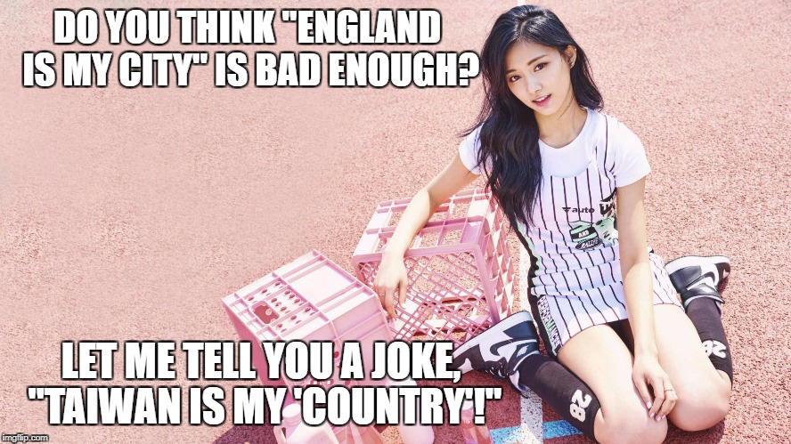 "Tzuyu's political joke | DO YOU THINK ""ENGLAND IS MY CITY"" IS BAD ENOUGH? LET ME TELL YOU A JOKE, ""TAIWAN IS MY 'COUNTRY'!"" 