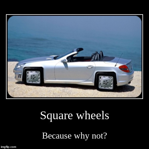 Square wheels | Because why not? | image tagged in funny,demotivationals | made w/ Imgflip demotivational maker