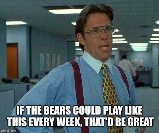 That Would Be Great Meme | IF THE BEARS COULD PLAY LIKE THIS EVERY WEEK, THAT'D BE GREAT | image tagged in memes,that would be great | made w/ Imgflip meme maker