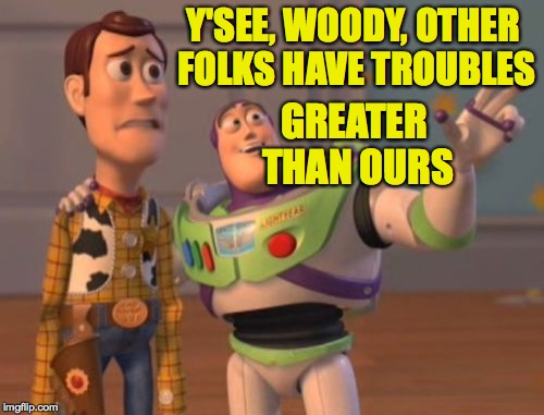 X, X Everywhere Meme | Y'SEE, WOODY, OTHER FOLKS HAVE TROUBLES GREATER THAN OURS | image tagged in memes,x x everywhere | made w/ Imgflip meme maker