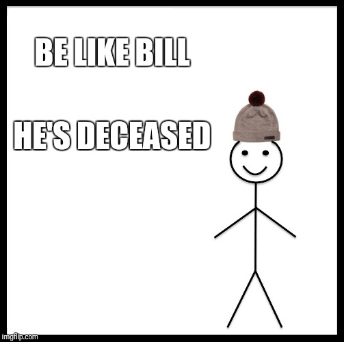 BE LIKE BILL HE'S DECEASED | image tagged in memes,be like bill | made w/ Imgflip meme maker