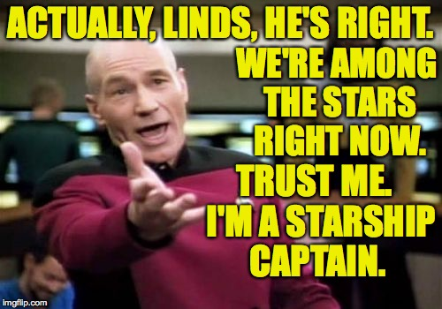 Picard Wtf Meme | ACTUALLY, LINDS, HE'S RIGHT. TRUST ME.  I'M A STARSHIP CAPTAIN. WE'RE AMONG THE STARS RIGHT NOW. | image tagged in memes,picard wtf | made w/ Imgflip meme maker
