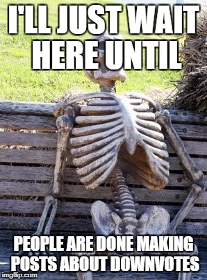 Waiting Skeleton Meme | I'LL JUST WAIT HERE UNTIL PEOPLE ARE DONE MAKING POSTS ABOUT DOWNVOTES | image tagged in memes,waiting skeleton | made w/ Imgflip meme maker