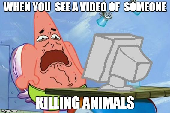 Patrick Star Internet Disgust | WHEN YOU  SEE A VIDEO OF  SOMEONE KILLING ANIMALS | image tagged in patrick star internet disgust | made w/ Imgflip meme maker