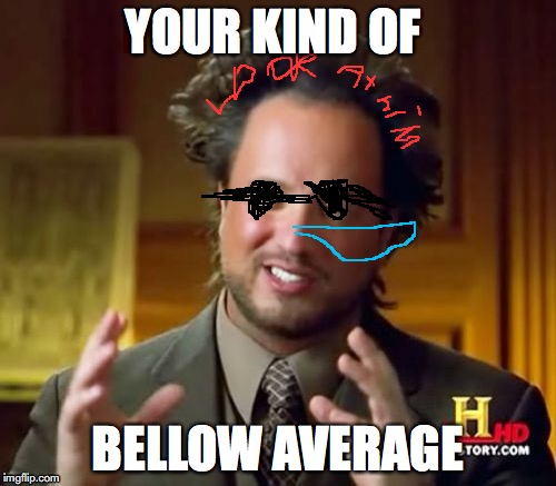 Ancient Aliens | YOUR KIND OF BELLOW AVERAGE | image tagged in memes,ancient aliens | made w/ Imgflip meme maker