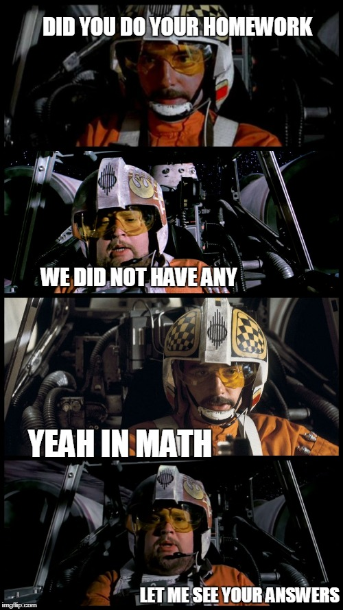 Star Wars Porkins | DID YOU DO YOUR HOMEWORK LET ME SEE YOUR ANSWERS YEAH IN MATH WE DID NOT HAVE ANY | image tagged in star wars porkins | made w/ Imgflip meme maker