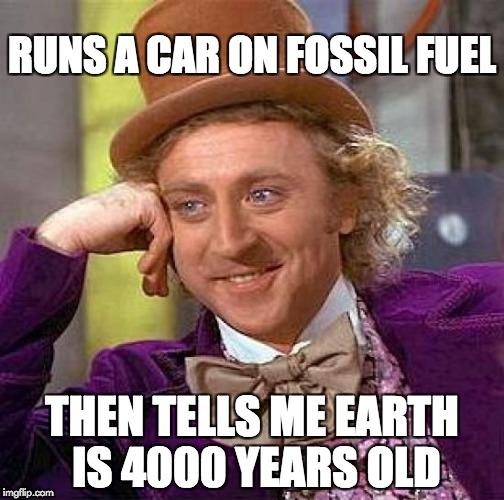 Gravity is just a theory. So jump out a window and float away.  | RUNS A CAR ON FOSSIL FUEL THEN TELLS ME EARTH IS 4000 YEARS OLD | image tagged in memes,creepy condescending wonka,creationism | made w/ Imgflip meme maker