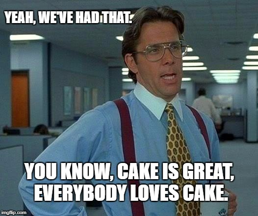 That Would Be Great Meme | YEAH, WE'VE HAD THAT. YOU KNOW, CAKE IS GREAT, EVERYBODY LOVES CAKE. | image tagged in memes,that would be great | made w/ Imgflip meme maker