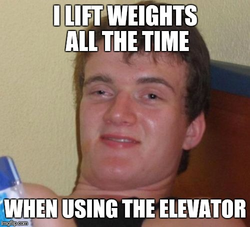 10 Guy Meme | I LIFT WEIGHTS ALL THE TIME WHEN USING THE ELEVATOR | image tagged in memes,10 guy | made w/ Imgflip meme maker