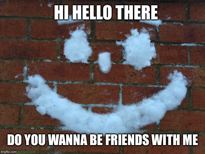 A different kind of snowman... | HI HELLO THERE DO YOU WANNA BE FRIENDS WITH ME | image tagged in memes,funny | made w/ Imgflip meme maker