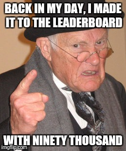 Back In My Day Meme | BACK IN MY DAY, I MADE IT TO THE LEADERBOARD WITH NINETY THOUSAND | image tagged in memes,back in my day | made w/ Imgflip meme maker