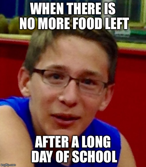 WHEN THERE IS NO MORE FOOD LEFT AFTER A LONG DAY OF SCHOOL | image tagged in gagethekewlboi | made w/ Imgflip meme maker