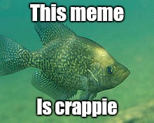 This meme Is crappie | made w/ Imgflip meme maker