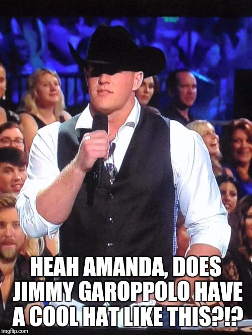 JJ Watt | HEAH AMANDA, DOES JIMMY GAROPPOLO HAVE A COOL HAT LIKE THIS?!? | image tagged in jj watt | made w/ Imgflip meme maker