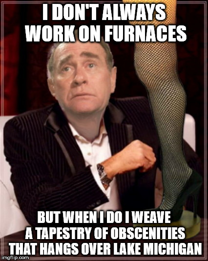 I DON'T ALWAYS WORK ON FURNACES BUT WHEN I DO I WEAVE A TAPESTRY OF OBSCENITIES THAT HANGS OVER LAKE MICHIGAN | image tagged in the most interesting old man at christmas,a christmas story,old man parker | made w/ Imgflip meme maker
