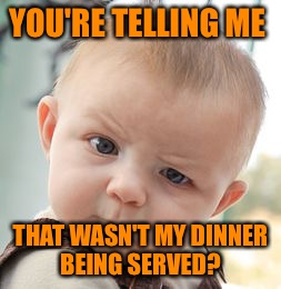 Skeptical Baby Meme | YOU'RE TELLING ME THAT WASN'T MY DINNER BEING SERVED? | image tagged in memes,skeptical baby | made w/ Imgflip meme maker