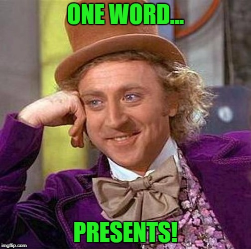 Creepy Condescending Wonka Meme | ONE WORD... PRESENTS! | image tagged in memes,creepy condescending wonka | made w/ Imgflip meme maker