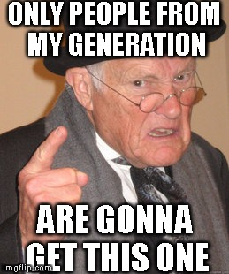 Back In My Day Meme | ONLY PEOPLE FROM MY GENERATION ARE GONNA GET THIS ONE | image tagged in memes,back in my day | made w/ Imgflip meme maker
