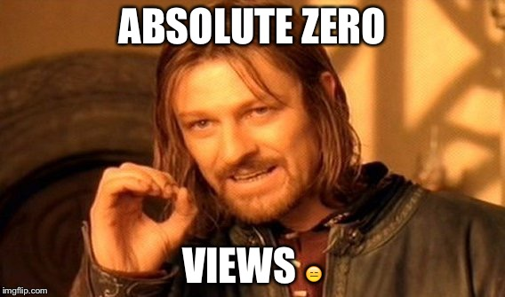 One Does Not Simply Meme | ABSOLUTE ZERO VIEWS  | image tagged in memes,one does not simply | made w/ Imgflip meme maker
