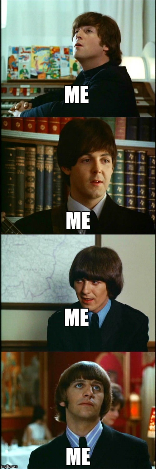 John , Paul , George and Ringo | ME ME ME ME | image tagged in john  paul  george and ringo | made w/ Imgflip meme maker