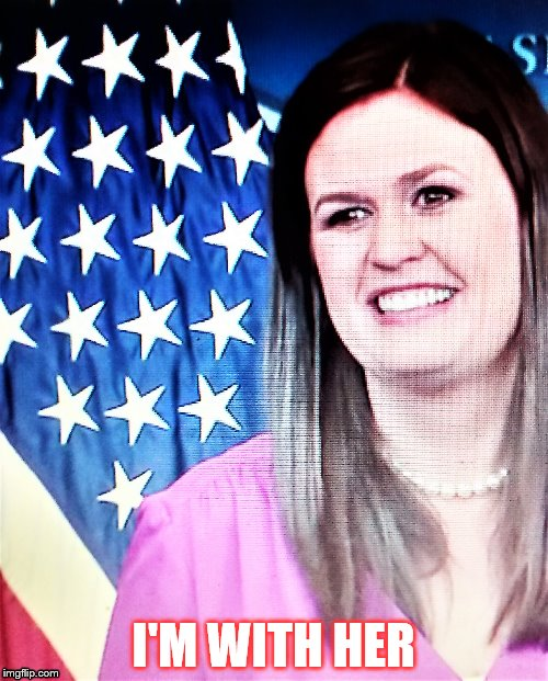 I'M WITH HER | I'M WITH HER | image tagged in sarah huckabee sanders | made w/ Imgflip meme maker