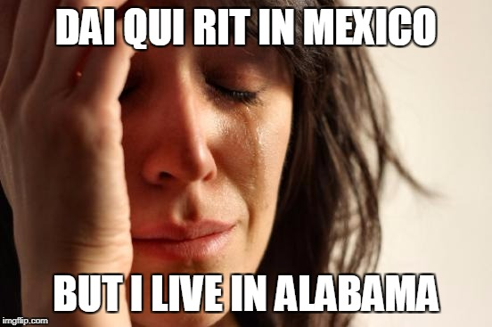 First World Problems Meme | DAI QUI RIT IN MEXICO BUT I LIVE IN ALABAMA | image tagged in memes,first world problems | made w/ Imgflip meme maker