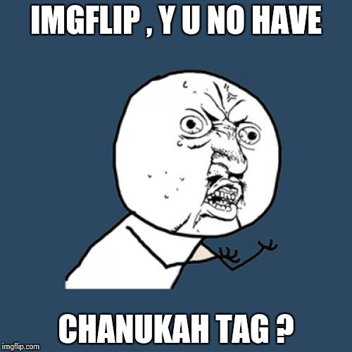 Y U No Meme | IMGFLIP , Y U NO HAVE CHANUKAH TAG ? | image tagged in memes,y u no | made w/ Imgflip meme maker