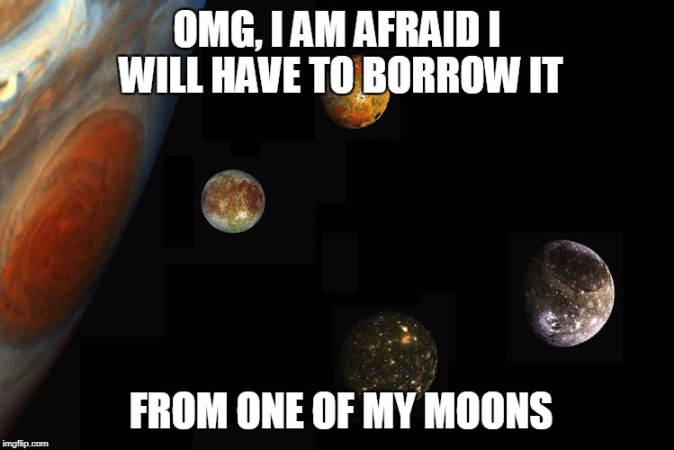 OMG, I AM AFRAID I WILL HAVE TO BORROW IT FROM ONE OF MY MOONS | made w/ Imgflip meme maker